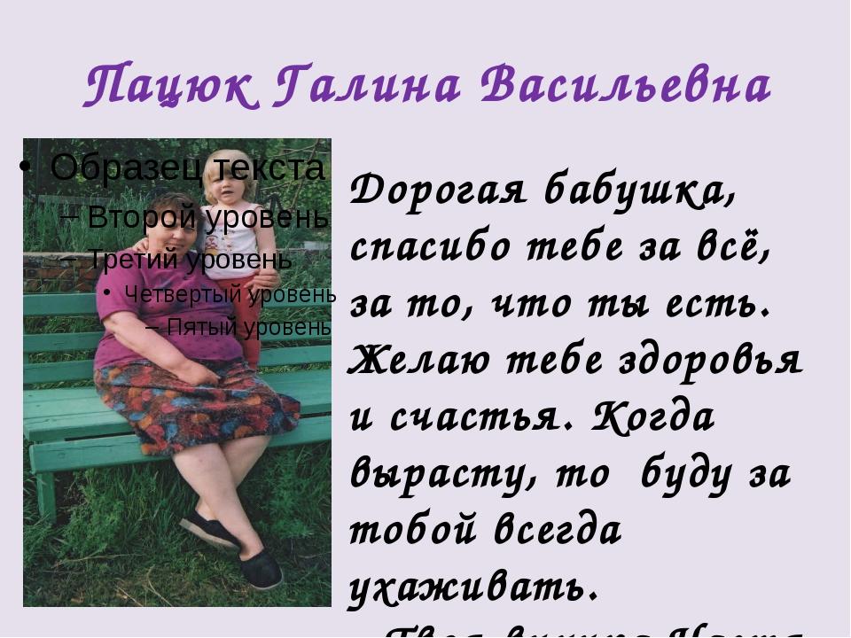 Пацюк Галина Васильевна Дорогая бабушка, спасибо тебе за всё, за то, что ты е...