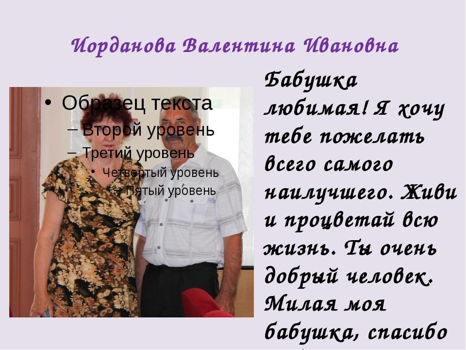 Иорданова Валентина Ивановна Бабушка любимая! Я хочу тебе пожелать всего само...