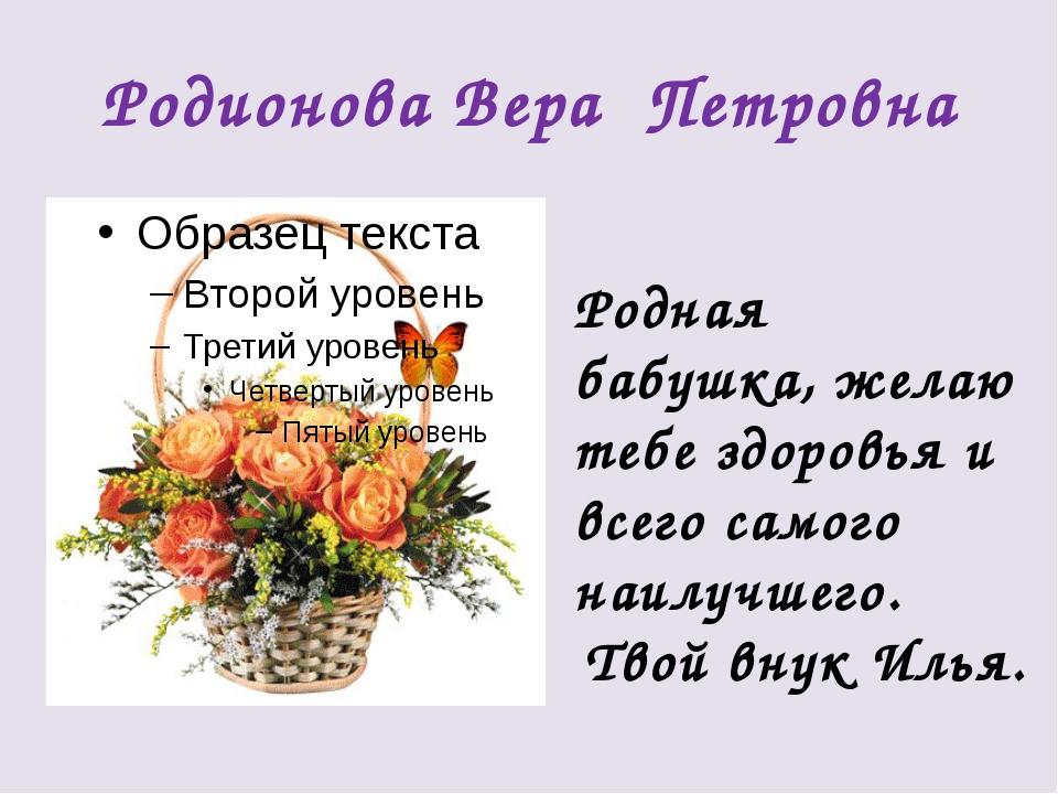 Родионова Вера Петровна Родная бабушка, желаю тебе здоровья и всего самого на...