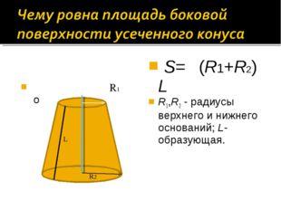 R1 о S= π(R1+R2) L R1,R2 - радиусы верхнего и нижнего оснований; L- образую