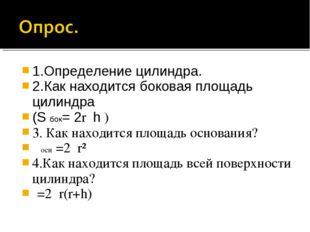 1.Определение цилиндра. 2.Как находится боковая площадь цилиндра (S бок= 2rπh