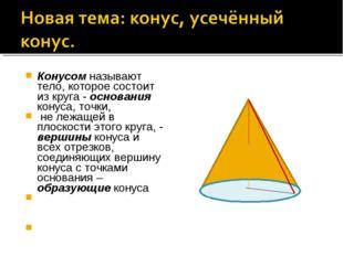 Конусом называют тело, которое состоит из круга - основания конуса, точки, не