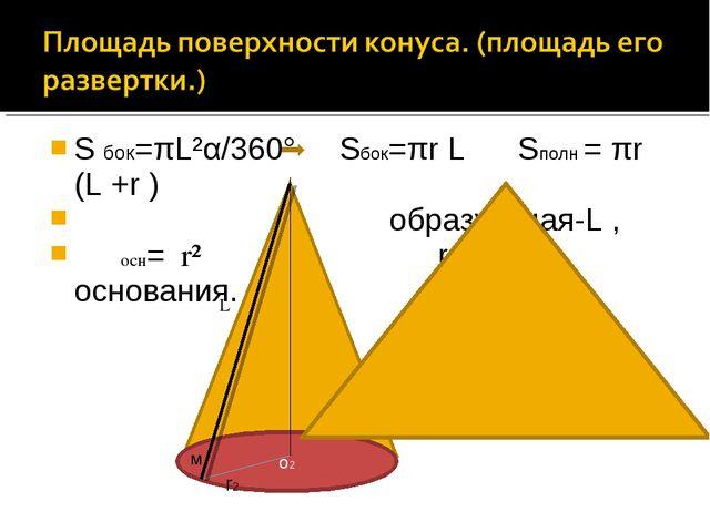 S бок=πL²α/360° Sбок=πr L Sполн = πr (L +r ) образующая-L ,