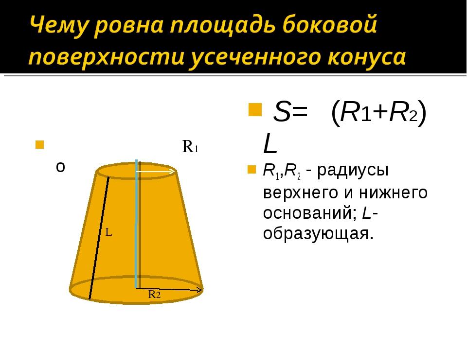 R1 о S= π(R1+R2) L R1,R2 - радиусы верхнего и нижнего оснований; L- образую...