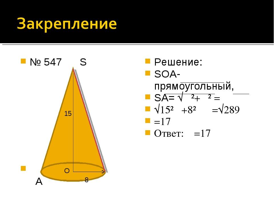 № 547 S А Решение: SОА- прямоугольный, SА= √