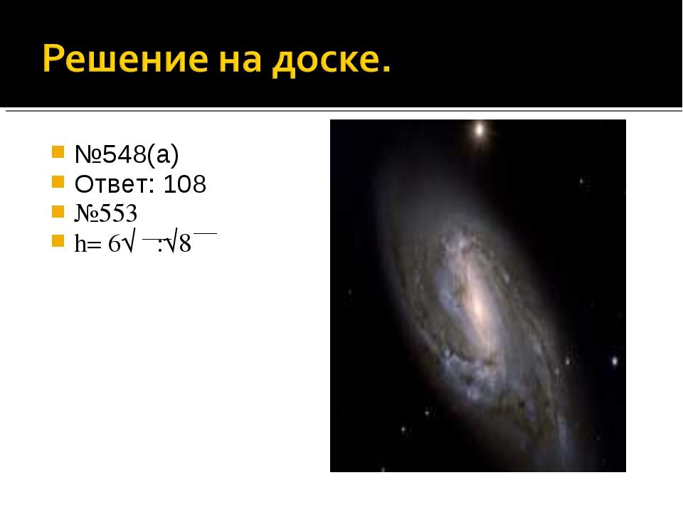 №548(а) Ответ: 108π №553 h= 6√π :√8