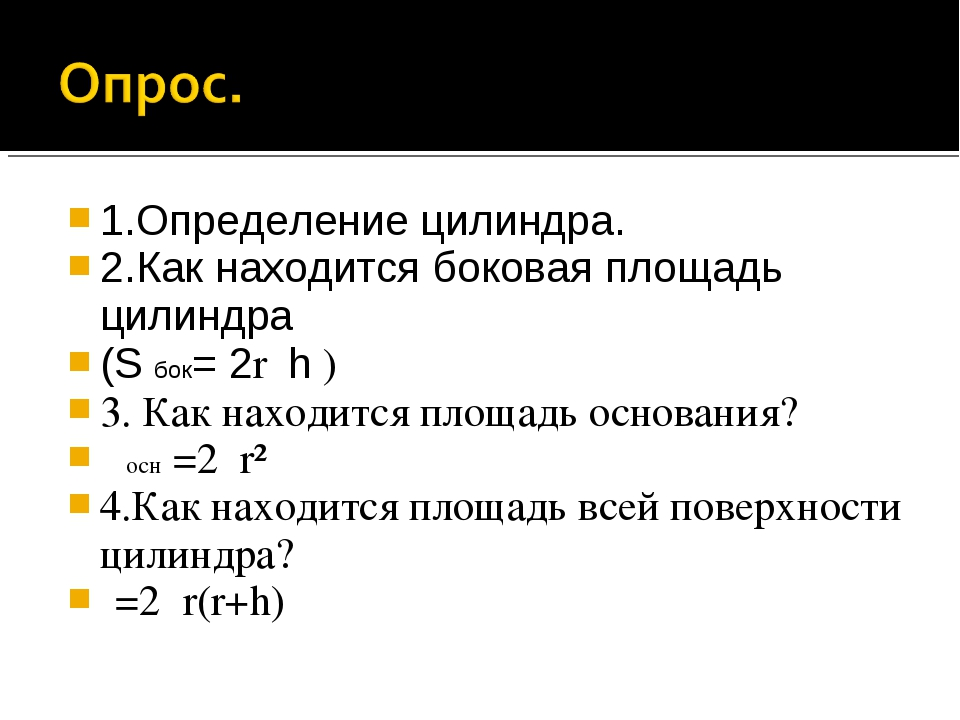 1.Определение цилиндра. 2.Как находится боковая площадь цилиндра (S бок= 2rπh...