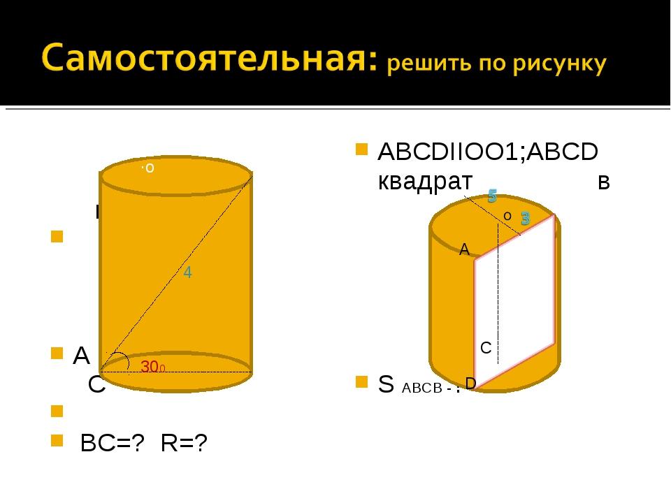 в А С ВС=? R=? ABCDIIOO1;АВСD квадрат в S АВСВ -? 4 ∙о 300 5 А С D