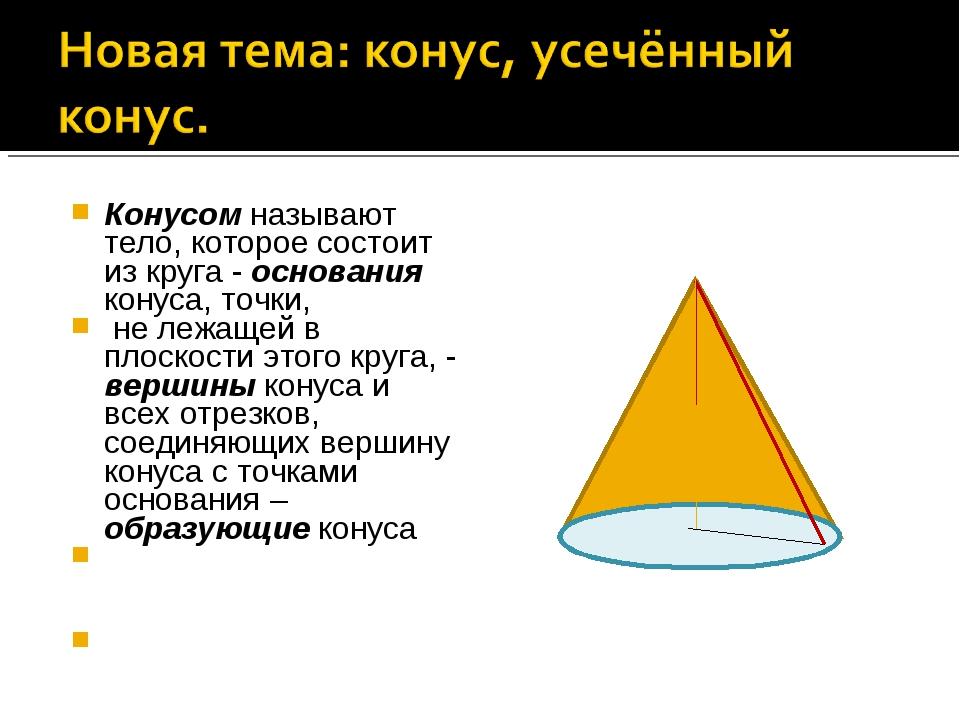 Конусом называют тело, которое состоит из круга - основания конуса, точки, не...