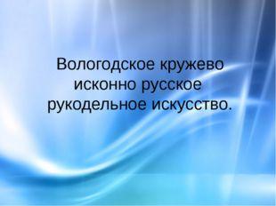 Вологодское кружево исконно русское рукодельное искусство.