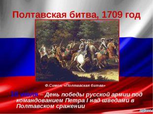 Полтавская битва, 1709 год 10 июля – День победы русской армии под командован