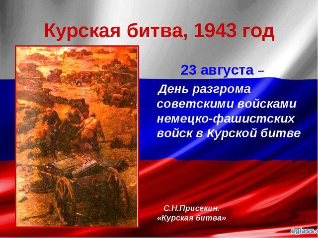 Курская битва, 1943 год 23 августа – День разгрома советскими войсками немецк...