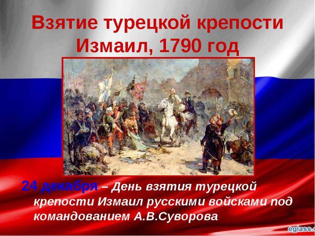 Взятие турецкой крепости Измаил, 1790 год 24 декабря – День взятия турецкой к...