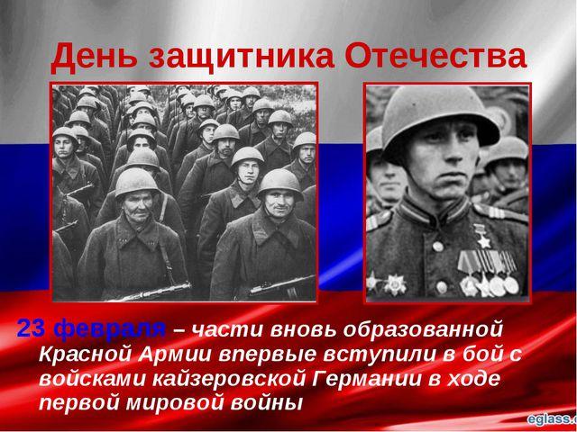 День защитника Отечества 23 февраля – части вновь образованной Красной Армии...