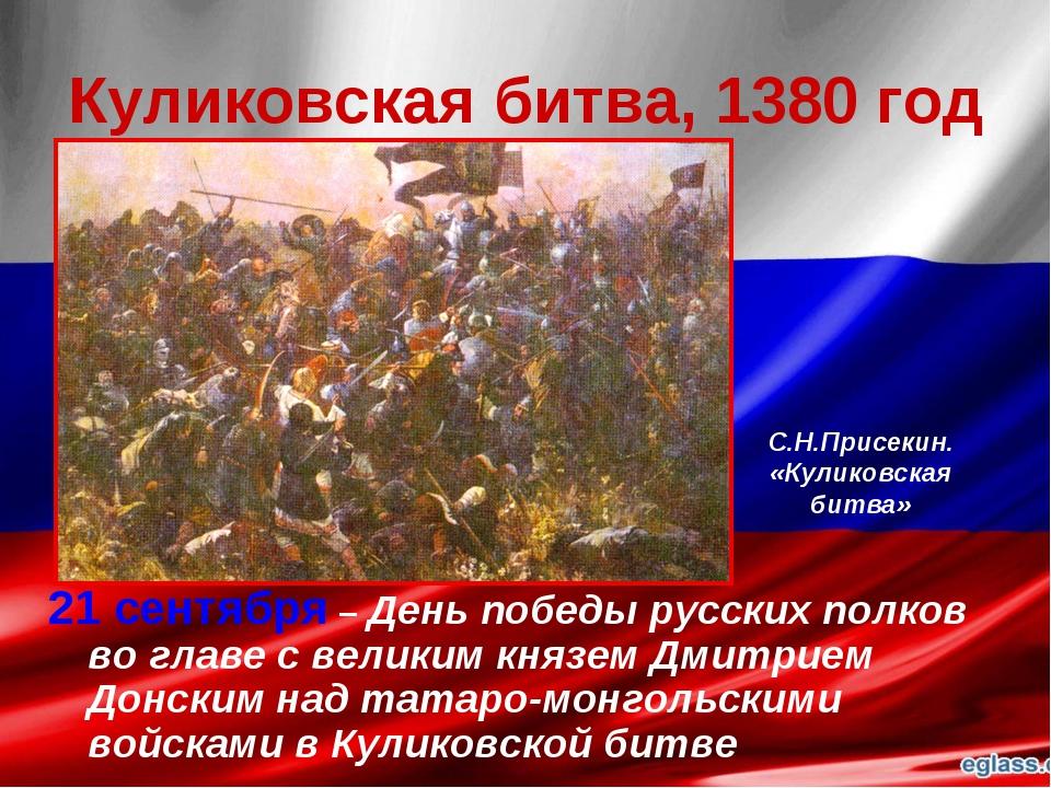 Куликовская битва, 1380 год 21 сентября – День победы русских полков во главе...