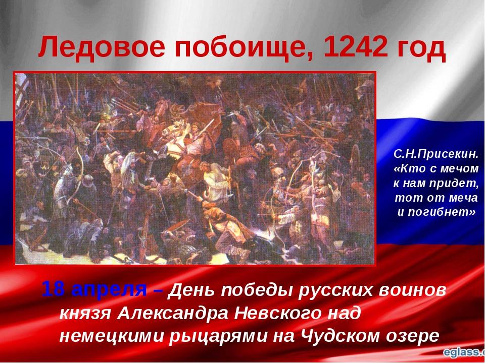 Ледовое побоище, 1242 год 18 апреля – День победы русских воинов князя Алекса...