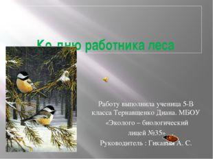 Ко дню работника леса Работу выполнила ученица 5-В класса Тернавщенко Диана.