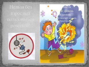 Нельзя без взрослых пользоваться розеткой! Опасность удара электрическим током.