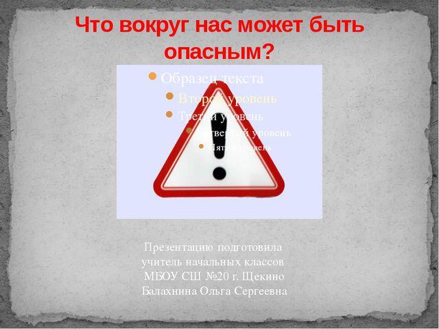 Что вокруг нас может быть опасным? Презентацию подготовила учитель начальных...