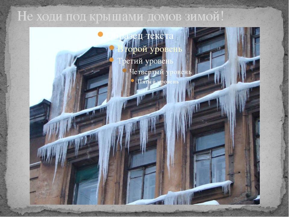 Не ходи под крышами домов зимой! Опасность падения сосулек с крыш.