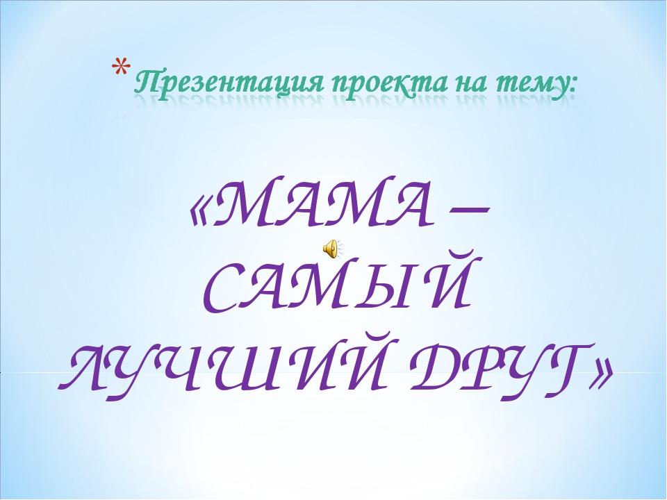 «МАМА – САМЫЙ ЛУЧШИЙ ДРУГ»