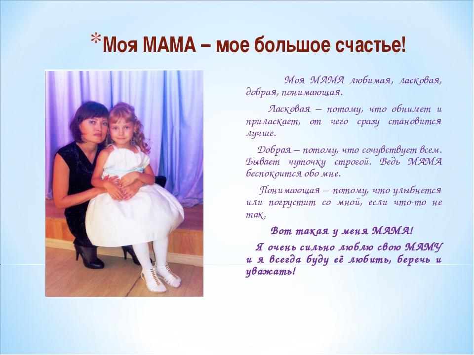 Моя МАМА – мое большое счастье! Моя МАМА любимая, ласковая, добрая, понимающа...