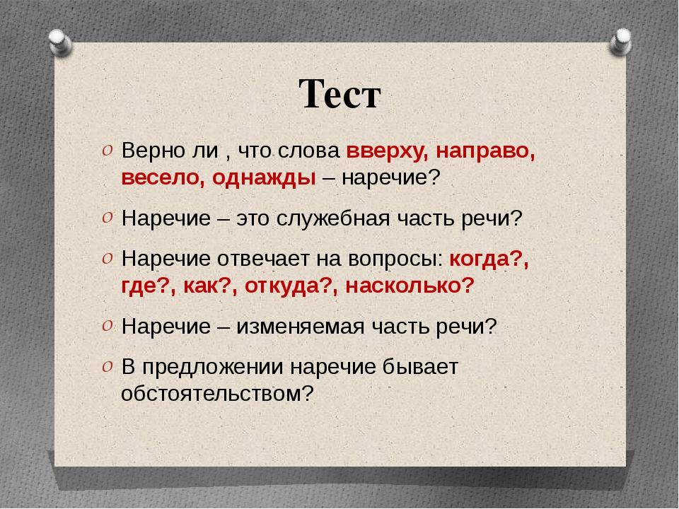 Тест Верно ли , что слова вверху, направо, весело, однажды – наречие? Наречие...