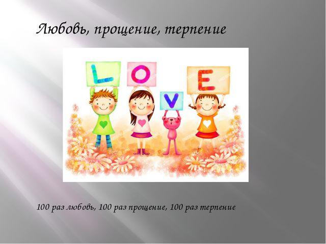 Любовь, прощение, терпение 100 раз любовь, 100 раз прощение, 100 раз терпение