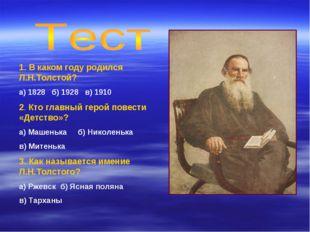1. В каком году родился Л.Н.Толстой? а) 1828 б) 1928 в) 1910 2. Кто главный г