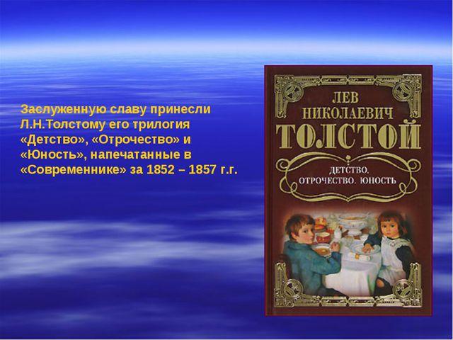 Заслуженную славу принесли Л.Н.Толстому его трилогия «Детство», «Отрочество»...