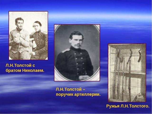 Л.Н.Толстой с братом Николаем. Ружья Л.Н.Толстого. Л.Н.Толстой – поручик арти...