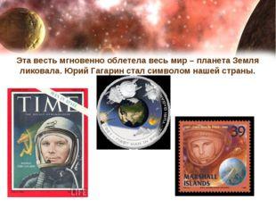 Эта весть мгновенно облетела весь мир – планета Земля ликовала. Юрий Гагарин