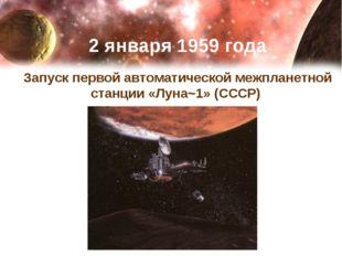 2 января 1959 года Запуск первой автоматической межпланетной станции «Луна~1