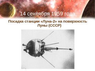 14 сентября 1959 года Посадка станции «Луна-2» на поверхность Луны (СССР)