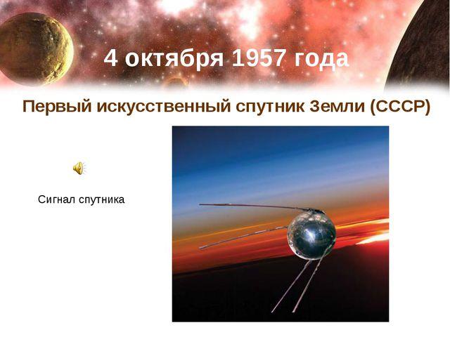 4 октября 1957 года Первый искусственный спутник Земли (СССР) Сигнал спутника