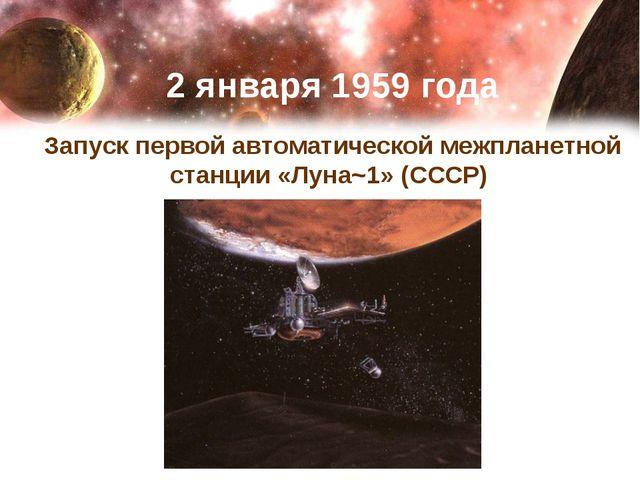 2 января 1959 года Запуск первой автоматической межпланетной станции «Луна~1...