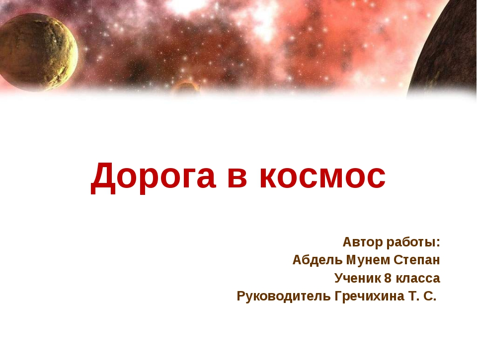 Дорога в космос Автор работы: Абдель Мунем Степан Ученик 8 класса Руководите...