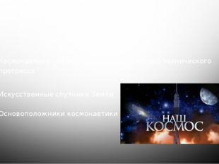 Содержание Космонавтика - важное направление научно-технического прогресса Ис
