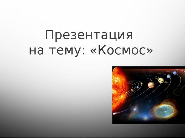 Презентация на тему: «Космос»