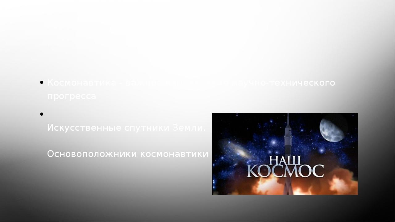 Содержание Космонавтика - важное направление научно-технического прогресса Ис...
