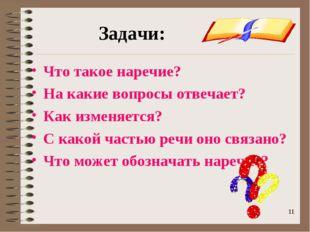 * * Задачи: Что такое наречие? На какие вопросы отвечает? Как изменяется? С к