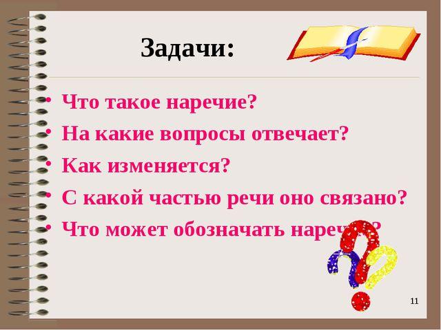 * * Задачи: Что такое наречие? На какие вопросы отвечает? Как изменяется? С к...