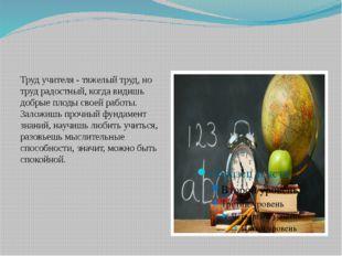Труд учителя - тяжелый труд, но труд радостный, когда видишь добрые плоды св