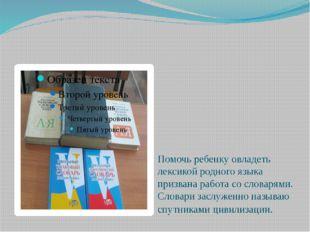 Помочь ребенку овладеть лексикой родного языка призвана работа со словарями.