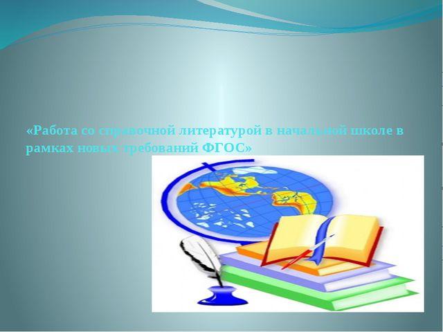 «Работа со справочной литературой в начальной школе в рамках новых требований...