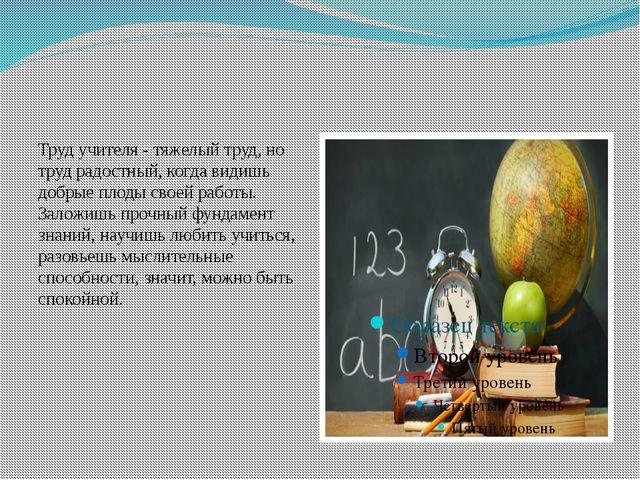 Труд учителя - тяжелый труд, но труд радостный, когда видишь добрые плоды св...