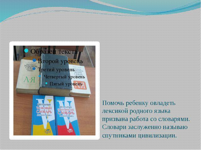 Помочь ребенку овладеть лексикой родного языка призвана работа со словарями....