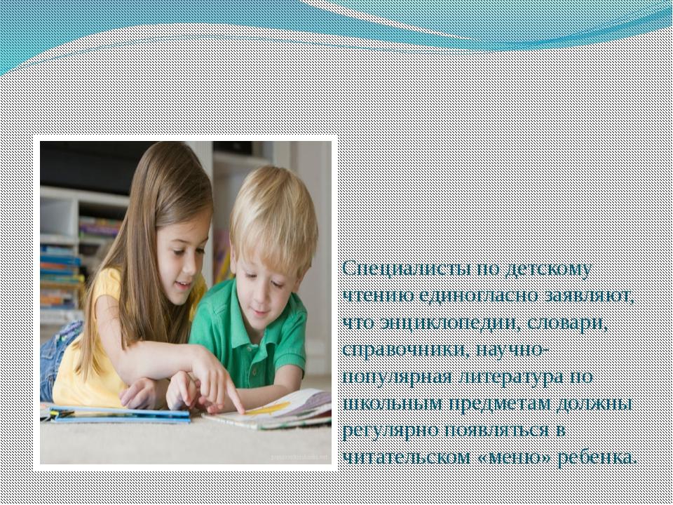Специалисты по детскому чтению единогласно заявляют, что энциклопедии, слова...