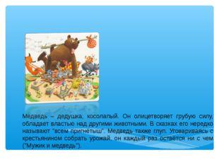 Медведь – дедушка, косолапый. Он олицетворяет грубую силу, обладает властью н