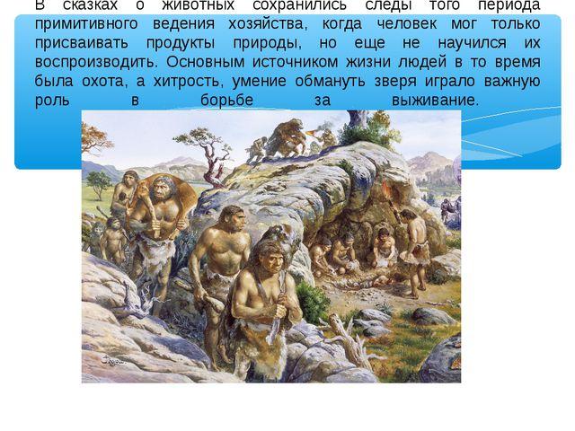 В сказках о животных сохранились следы того периода примитивного ведения хозя...